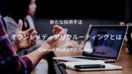 新たな採用手法「オウンドメディアリクルーティング」とは?メリットや事例を解説します